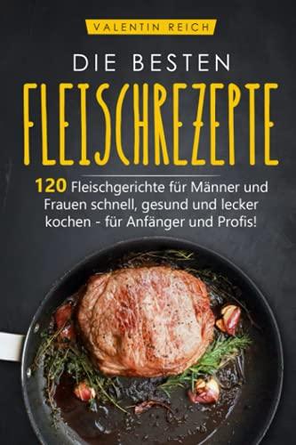 DIE BESTEN FLEISCHREZEPTE: 120 Fleischgerichte für Männer und Frauen schnell, gesund und lecker kochen - für Anfänger und Profis!