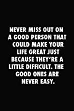 Never miss out on a good person that could make your life great just because:: Inspirational Notebook, Motivational Quote Notebook, Funny Anniversary, ... (120 Pages, Blank, 6 x 9) (Awesome Notebooks)