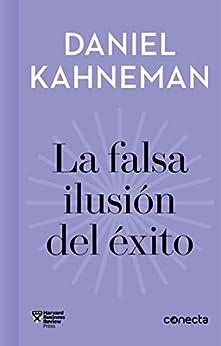 La falsa ilusión del éxito (Imprescindibles): Cómo el optimismo socava las decisiones ejecutivas de [Daniel Kahneman, Varios autores]