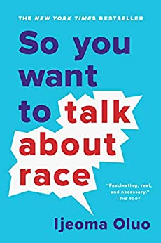 So You Want to Talk About Race by [Ijeoma Oluo]
