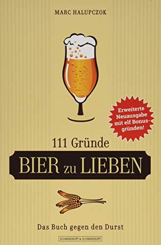 111 Gründe, Bier zu lieben - Erweiterte Neuausgabe mit 11 Bonusgründen!: Das Buch gegen den Durst