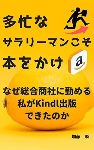 多忙なサラリーマンこそ本をかけ なぜ総合商社に勤める私がKindle出版できたのか: 忙しいあなたでも出版できる (10年目に見える世界)