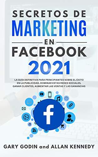 SECRETOS DE MARKETING EN FACEBOOK 2021: La guía definitiva para principiantes sobre el éxito en la publicidad, dominar estas redes sociales, ganar clientes, ... las ventas y las ganancias (Spanish Edition)