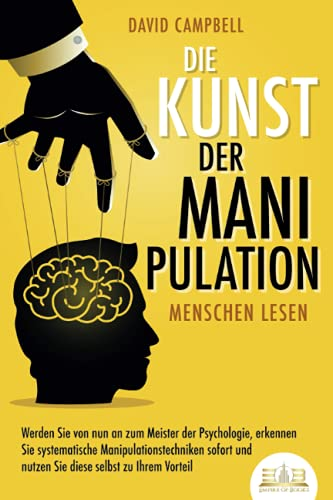 Die Kunst der Manipulation - Menschen lesen: Werden Sie von nun an zum Meister der Psychologie, erkennen Sie systematische Manipulationstechniken sofort und nutzen Sie diese selbst zu Ihrem Vorteil