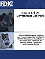 How to Bid On Government Contracts: How to Bid On Government Contracts: What You Need to Know About the FAR (Federal Acquisition Regulation), DFARS, Subcontracts, Small Business Set-Asides, GSA Schedules, Bid Protests, Federal Government Solicitations and More