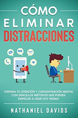 Cómo Eliminar Distracciones: Dispara tu Atención y Concentración Mental con Sencillos Métodos que Puedes Empezar a Usar Hoy Mismo (Spanish Edition)