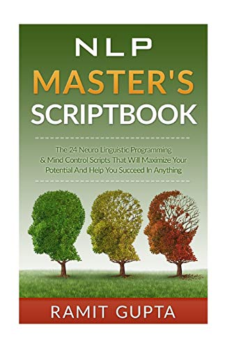 NLP Master's Scriptbook: The 24 Neuro Linguistic Programming & Mind Control Scripts That Will Maximize Your Potential and Help You Succeed in Anything ... Confidence, Leadership Book Series)