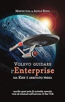 Volevo guidare l'Enterprise ma Kirk è arrivato prima: raccolta quasi seria di curiosità, amenità, varie ed eventuali sull'universo di Star Trek (Italian Edition) by [Matsuteia, Adele Ross, E.T.A. Egeskov]
