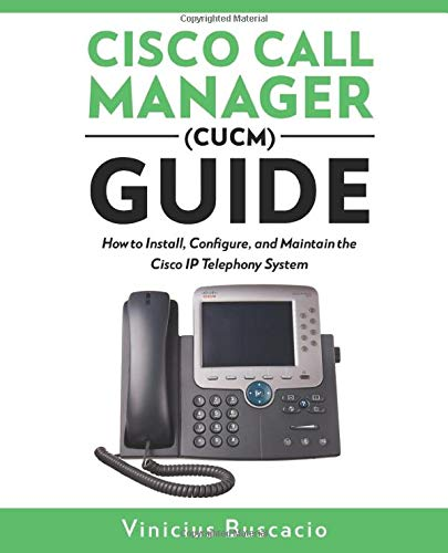 Cisco Call Manager (CUCM) Guide: How to Install, Configure, and Maintain the Cisco IP Telephony System