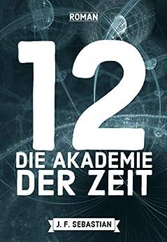 12 - Die Akademie der Zeit (German Edition) by [J. F. Sebastian]