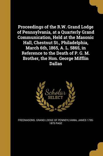 Proceedings of the R.W. Grand Lodge of Pennsylvania, at a Quarterly Grand Communication, Held at the Masonic Hall, Chestnut St., Philadelphia, March ... G. M. Brother, the Hon. George Mifflin Dallas
