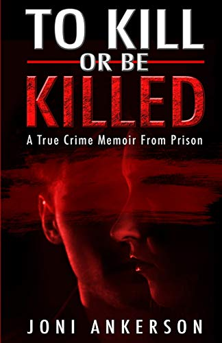 To Kill Or Be Killed: A True Crime Memoir From Prison