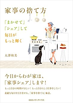 [大澤 和美]の家事の捨て方 「まかせて」「シェア」して毎日がもっと輝く