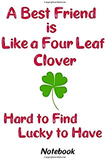 A Best Friend is Like a Four Leaf Clover, Hard to Find, Lucky to Have Notebook: 120 lined page journal to write in. 6 x 9 ...