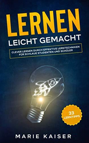 33 Lerntipps: Lernen leicht gemacht! - Clever lernen durch effektive Lerntechniken für schlaue Studenten und Schüler (2.Auflage)