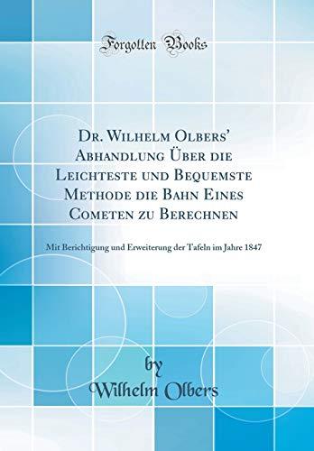 Dr. Wilhelm Olbers' Abhandlung Über die Leichteste und Bequemste Methode die Bahn Eines Cometen zu Berechnen: Mit Berichtigung und Erweiterung der Tafeln im Jahre 1847 (Classic Reprint)