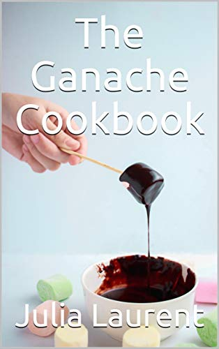 The Ganache Cookbook: Successful and easy preparation. For beginners and professionals. The best recipes designed for every taste. (English Edition)