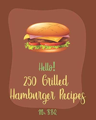 Hello! 250 Grilled Hamburger Recipes: Best Grilled Hamburger Cookbook Ever For Beginners [Book 1]