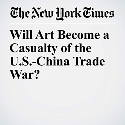 Will Art Become a Casualty of the U.S.-China Trade War? copertina