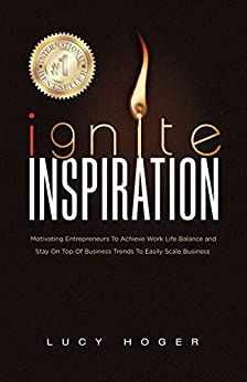Ignite Inspiration: Motivating Entrepreneurs To Achieve Work Life Balance and Stay On Top Of Business Trends To Easily Scale Business by [Lucy Hoger]