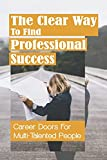 The Clear Way To Find Professional Success: Career Doors For Multi-Talented People: Choose Your Work Once