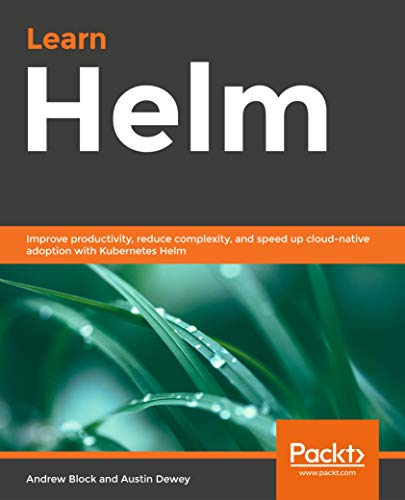 Learn Helm: Improve productivity, reduce complexity, and speed up cloud-native adoption with Kubernetes Helm