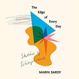 The Edge of Every Day     Sketches of Schizophrenia              Written by:                                                                                                                                 Marin Sardy                               Narrated by:                                                                                                                                 Cassandra Campbell                      Length: 9 hrs and 26 mins     Not rated yet     Overall 0.0