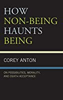 How Non-being Haunts Being: On Possibilities, Morality, and Death Acceptance (Fairleigh Dickinson University Press Series in Communication Studies)