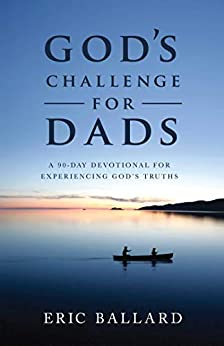 God's Challenge for Dads: A 90-Day Devotional Experiencing God's Truths by [Eric R. Ballard]