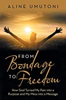 From Bondage to Freedom: How God Turned My Pain into a Purpose and My Mess into a Message