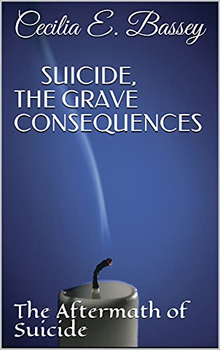 SUICIDE, THE GRAVE CONSEQUENCES: The Aftermath of Suicide (English Edition)