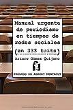 Manual urgente de periodismo en tiempos de redes sociales: (en 333 tuits de mis clases de #4PeriodismoUCM y #NewPaper)