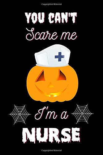You Can't Scare Me I'm A Nurse: Nurse Halloween Notebook | Nurse Halloween Costumes For Women | Halloween Gifts For Nurse Women Mom Dad | 6x9 Diary Journal