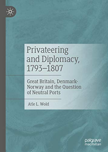 Privateering and Diplomacy, 1793–1807: Great Britain, Denmark-Norway and the Question of Neutral Ports (English Edition)
