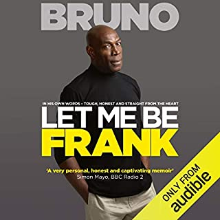 Let Me Be Frank     Tough, Honest and Straight from the Heart              By:                                                                                                                                 Frank Bruno,                                                                                        Nick Owens                               Narrated by:                                                                                                                                 Ben Onwukwe                      Length: 10 hrs and 21 mins     94 ratings     Overall 4.7