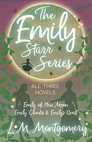 The Emily Starr Series; All Three Novels - Emily of New Moon, Emily Climbs and Emily\'s Quest