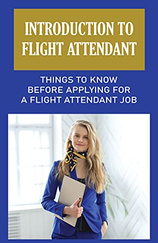 Introduction To Flight Attendant: Things To Know Before Applying For A Flight Attendant Job: Education Requirements For Flight Attendant (English Edition)