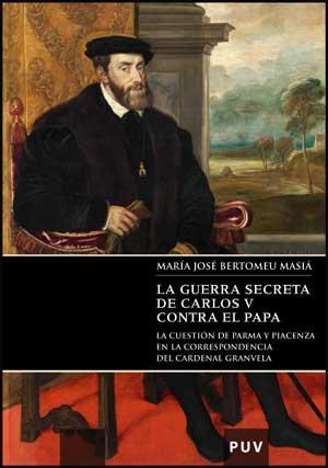 La guerra secreta de Carlos V contra el Papa : la cuestión de Parma y Piacenza en la correspondencia del Cardenal Granvela: 1