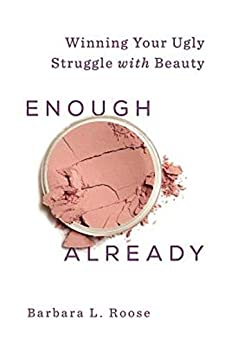 Enough Already: Winning Your Ugly Struggle with Beauty (Beautiful Already) by [Barb Roose]
