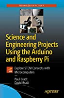 Science and Engineering Projects Using the Arduino and Raspberry Pi: Explore STEM Concepts with Microcomputers Front Cover