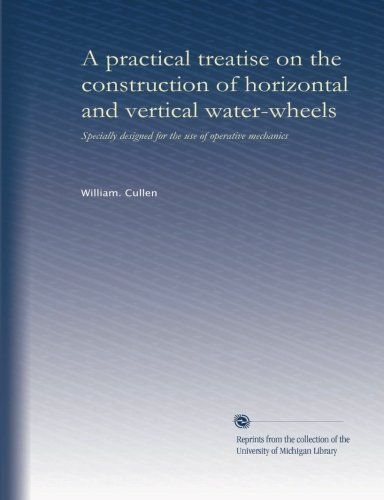 A practical treatise on the construction of horizontal and vertical water-wheels: Specially designed for the use of operative mechanics