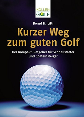 Kurzer Weg zum guten Golf: Der Kompakt-Ratgeber für Schnellstarter und Späteinsteiger