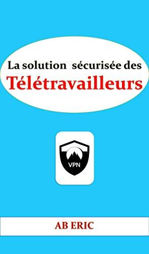 Couverture du livre La solution sécurisée des Télétravailleurs: Description du télétravail, Généralités sur la technologie VPN, Sécurité des VPN, Analyse & Conception