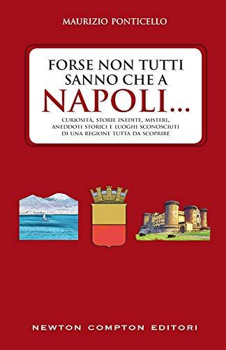 Forse non tutti sanno che a Napoli... Curiosità, storie inedite, misteri, aneddoti storici e luoghi sconosciuti di una regione tutta da scoprire