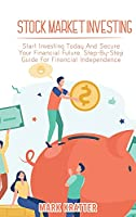 Stock Market Investing: Start Investing Today And Secure Your Financial Future. Step-By-Step Guide For Financial Independence
