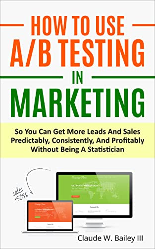 How To Use A/B Testing In Marketing : So You Can Get More Leads And Sales Predictably, Consistently, And Profitably Without Being A Statistician (English Edition)
