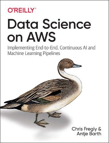 Data Science on AWS: Implementing End-to-End, Continuous AI and Machine Learning Pipelines