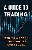 A Guide To Trading: How To Manage Commodities And Stocks: How To Trade Forex (English Edition)