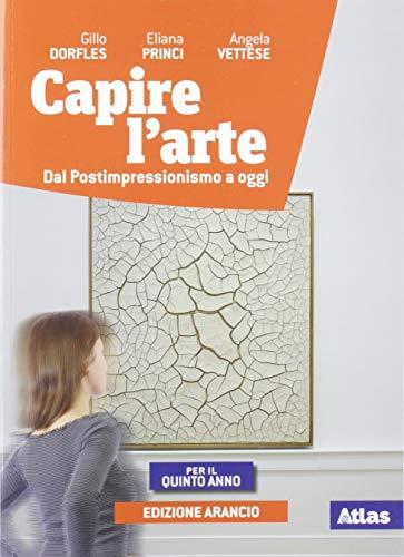 Capire l'arte. Ediz. arancio. Per la 5ª classe delle Scuole superiori. Con ebook. Con espansione online. Dal postimpressionismo ad oggi (Vol. 5)