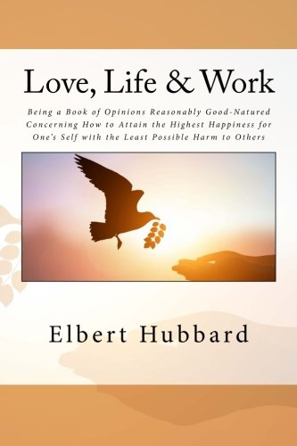 Love, Life & Work: Being a Book of Opinions Reasonably Good-Natured Concerning How to Attain the Highest Happiness for One's Self with the Least Possible Harm to Others